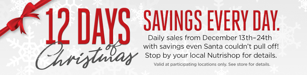 12 Days Christmas   Savings Every Day. Daily sales from December 13th-24th with savings even Santa couldn't pull off! Stop by your local Nutrishop for details. Valid at participating locations only. See store for details.